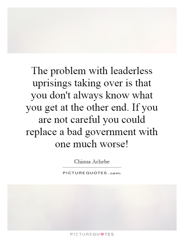The problem with leaderless uprisings taking over is that you don't always know what you get at the other end. If you are not careful you could replace a bad government with one much worse! Picture Quote #1