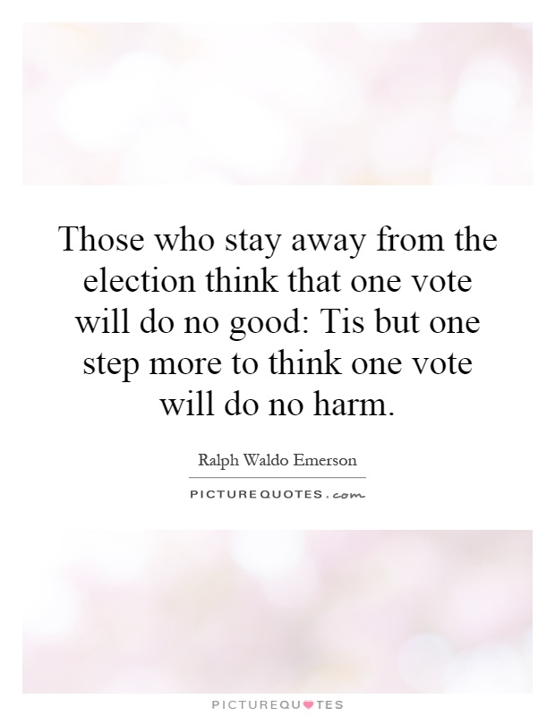 Those who stay away from the election think that one vote will do no good: Tis but one step more to think one vote will do no harm Picture Quote #1
