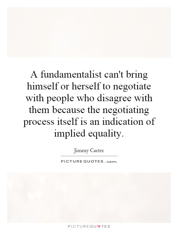 A fundamentalist can't bring himself or herself to negotiate with people who disagree with them because the negotiating process itself is an indication of implied equality Picture Quote #1