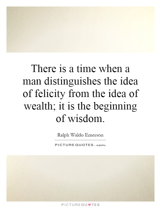 There is a time when a man distinguishes the idea of felicity from the idea of wealth; it is the beginning of wisdom Picture Quote #1