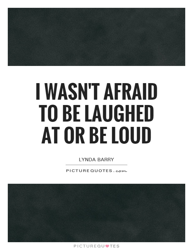 I wasn't afraid to be laughed at or be loud Picture Quote #1