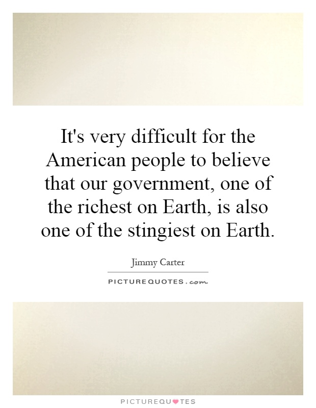 It's very difficult for the American people to believe that our government, one of the richest on Earth, is also one of the stingiest on Earth Picture Quote #1