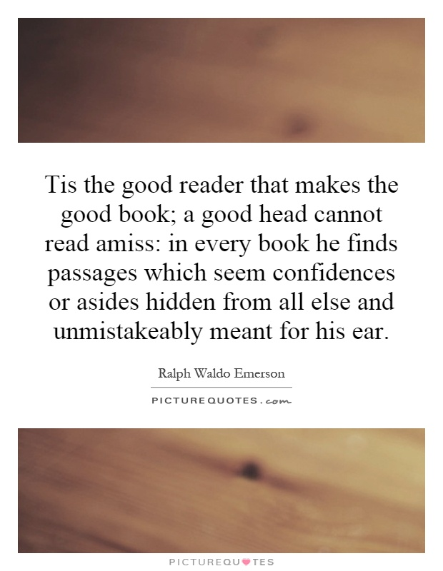 Tis the good reader that makes the good book; a good head cannot read amiss: in every book he finds passages which seem confidences or asides hidden from all else and unmistakeably meant for his ear Picture Quote #1