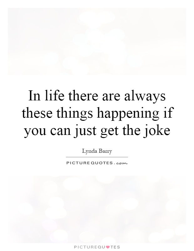In life there are always these things happening if you can just get the joke Picture Quote #1