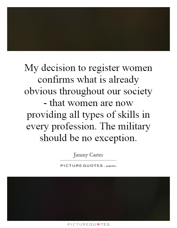 My decision to register women confirms what is already obvious throughout our society - that women are now providing all types of skills in every profession. The military should be no exception Picture Quote #1