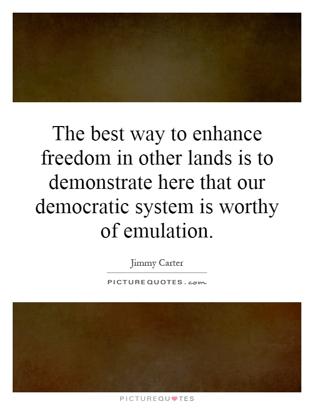 The best way to enhance freedom in other lands is to demonstrate here that our democratic system is worthy of emulation Picture Quote #1