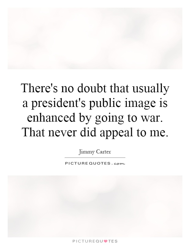 There's no doubt that usually a president's public image is enhanced by going to war. That never did appeal to me Picture Quote #1