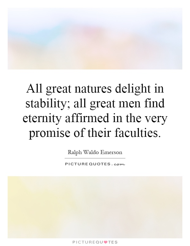 All great natures delight in stability; all great men find eternity affirmed in the very promise of their faculties Picture Quote #1