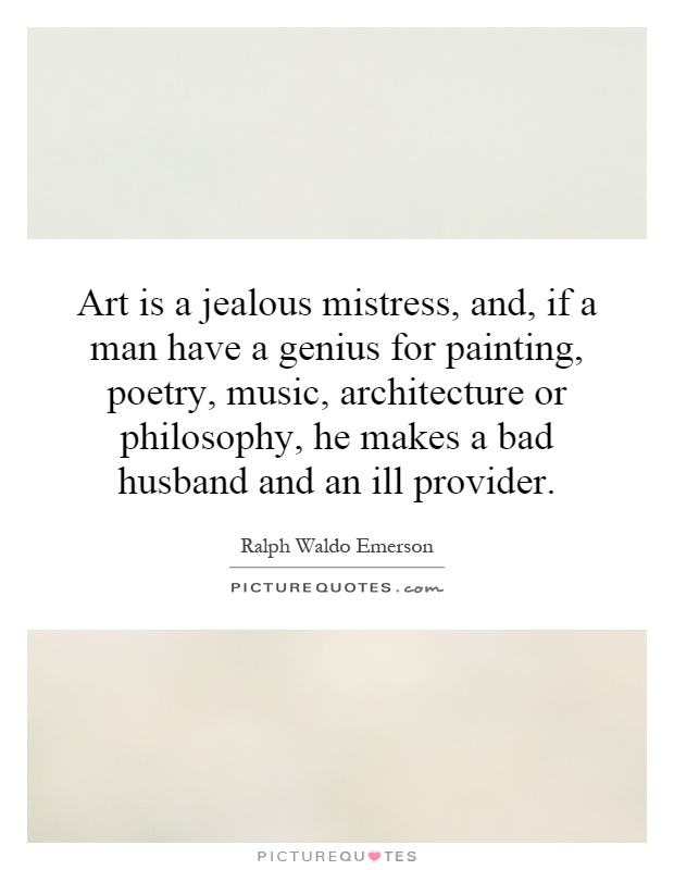 Art is a jealous mistress, and, if a man have a genius for painting, poetry, music, architecture or philosophy, he makes a bad husband and an ill provider Picture Quote #1