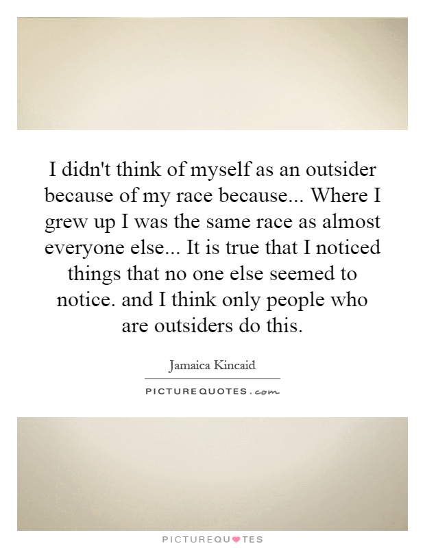 I didn't think of myself as an outsider because of my race because... Where I grew up I was the same race as almost everyone else... It is true that I noticed things that no one else seemed to notice. and I think only people who are outsiders do this Picture Quote #1