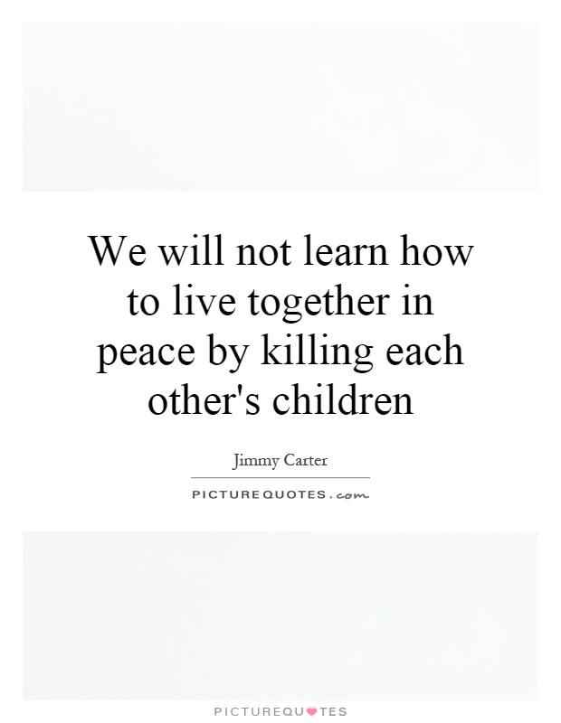 We will not learn how to live together in peace by killing each other's children Picture Quote #1