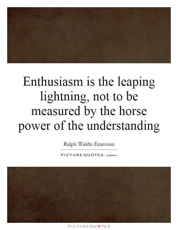 Enthusiasm is the leaping lightning, not to be measured by the horse power of the understanding Picture Quote #1