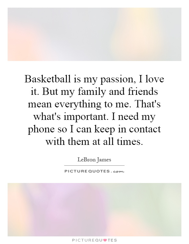 Basketball is my passion, I love it. But my family and friends mean everything to me. That's what's important. I need my phone so I can keep in contact with them at all times Picture Quote #1