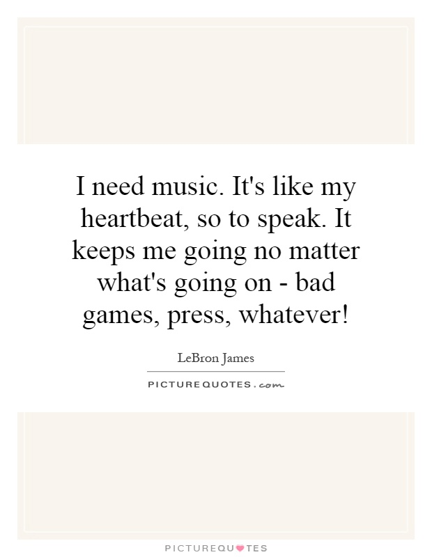 I need music. It's like my heartbeat, so to speak. It keeps me going no matter what's going on - bad games, press, whatever! Picture Quote #1