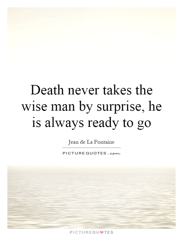 Death never takes the wise man by surprise, he is always ready to go Picture Quote #1