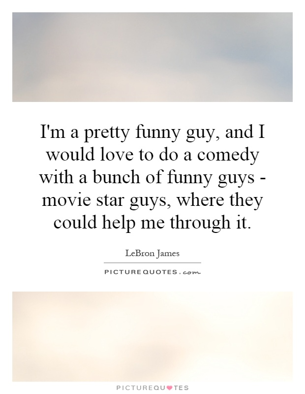I'm a pretty funny guy, and I would love to do a comedy with a bunch of funny guys - movie star guys, where they could help me through it Picture Quote #1