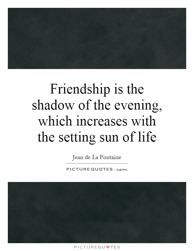 Friendship is the shadow of the evening, which increases with the setting sun of life Picture Quote #1