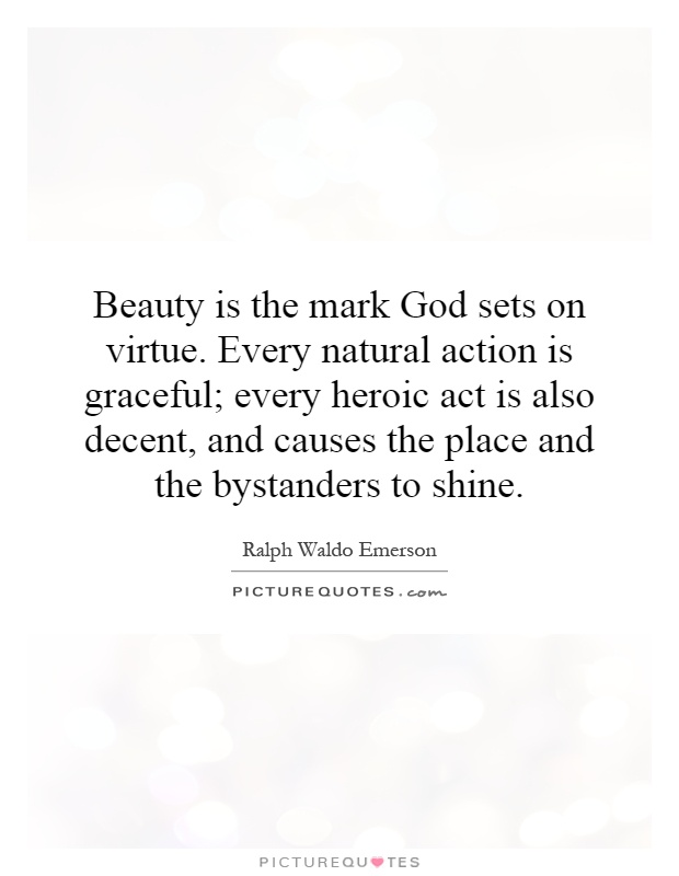 Beauty is the mark God sets on virtue. Every natural action is graceful; every heroic act is also decent, and causes the place and the bystanders to shine Picture Quote #1