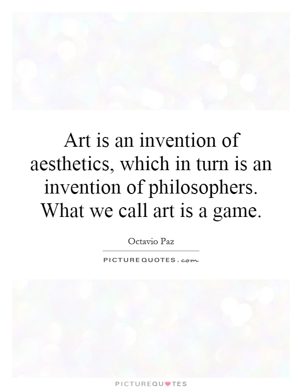 Art is an invention of aesthetics, which in turn is an invention of philosophers. What we call art is a game Picture Quote #1