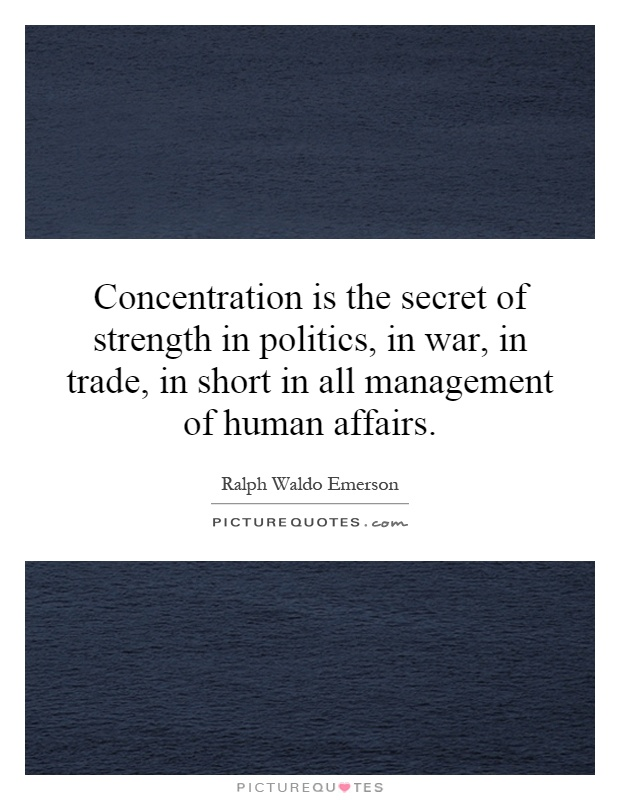 Concentration is the secret of strength in politics, in war, in trade, in short in all management of human affairs Picture Quote #1