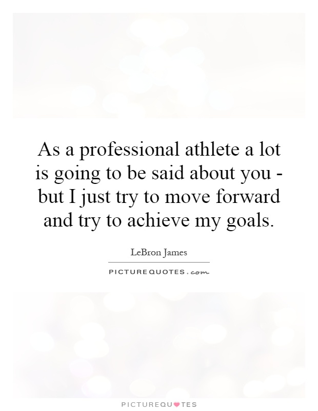 As a professional athlete a lot is going to be said about you - but I just try to move forward and try to achieve my goals Picture Quote #1