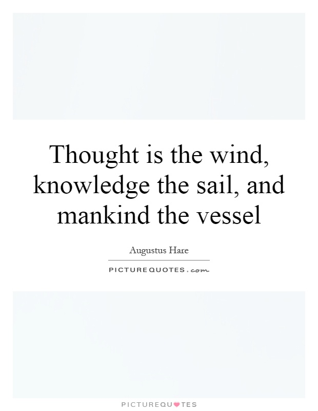 Thought is the wind, knowledge the sail, and mankind the vessel Picture Quote #1