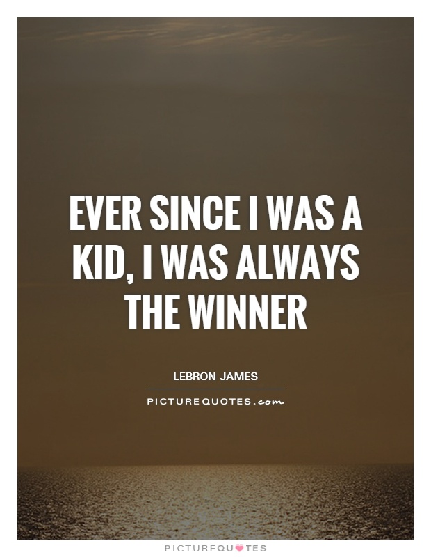 Ever since I was a kid, I was always the winner Picture Quote #1