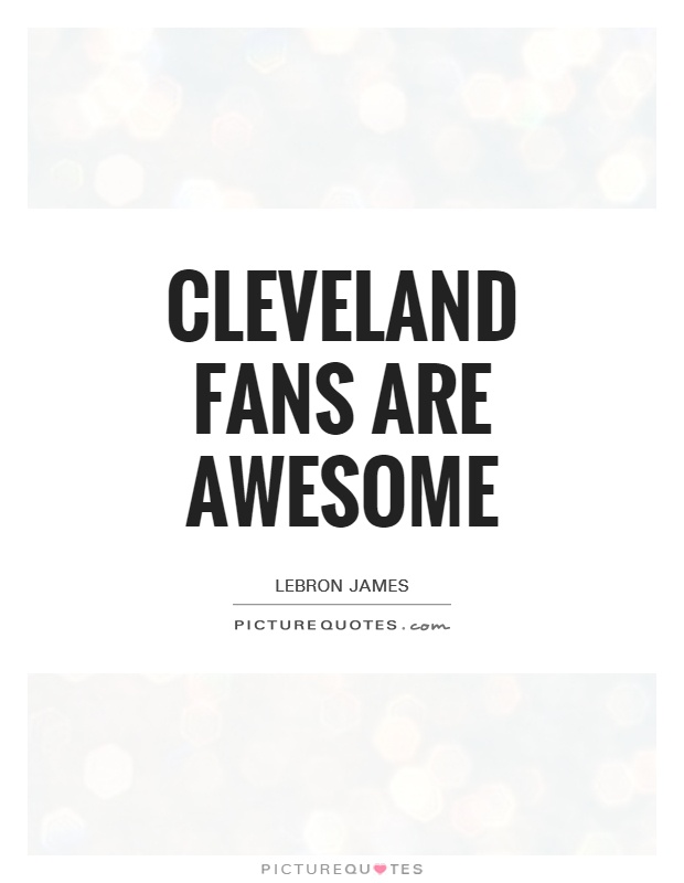 Cleveland fans are awesome Picture Quote #1
