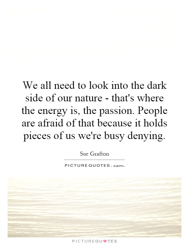 We all need to look into the dark side of our nature - that's where the energy is, the passion. People are afraid of that because it holds pieces of us we're busy denying Picture Quote #1