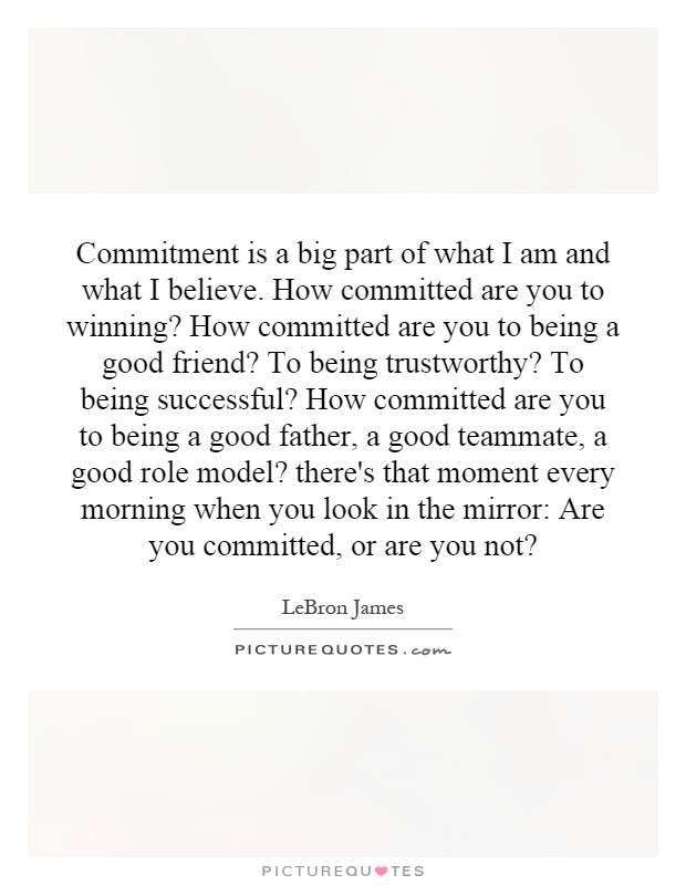 Commitment is a big part of what I am and what I believe. How committed are you to winning? How committed are you to being a good friend? To being trustworthy? To being successful? How committed are you to being a good father, a good teammate, a good role model? there's that moment every morning when you look in the mirror: Are you committed, or are you not? Picture Quote #1