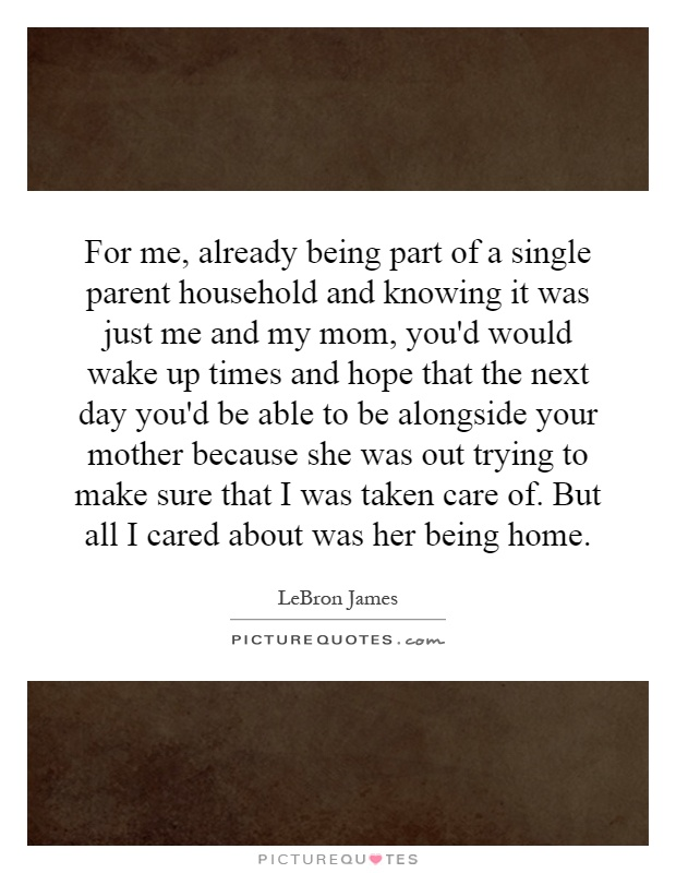 For me, already being part of a single parent household and knowing it was just me and my mom, you'd would wake up times and hope that the next day you'd be able to be alongside your mother because she was out trying to make sure that I was taken care of. But all I cared about was her being home Picture Quote #1