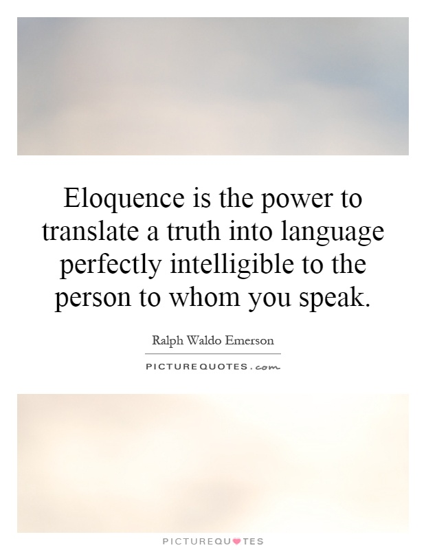 Eloquence is the power to translate a truth into language perfectly intelligible to the person to whom you speak Picture Quote #1