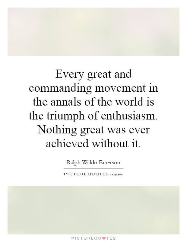 Every great and commanding movement in the annals of the world is the triumph of enthusiasm. Nothing great was ever achieved without it Picture Quote #1
