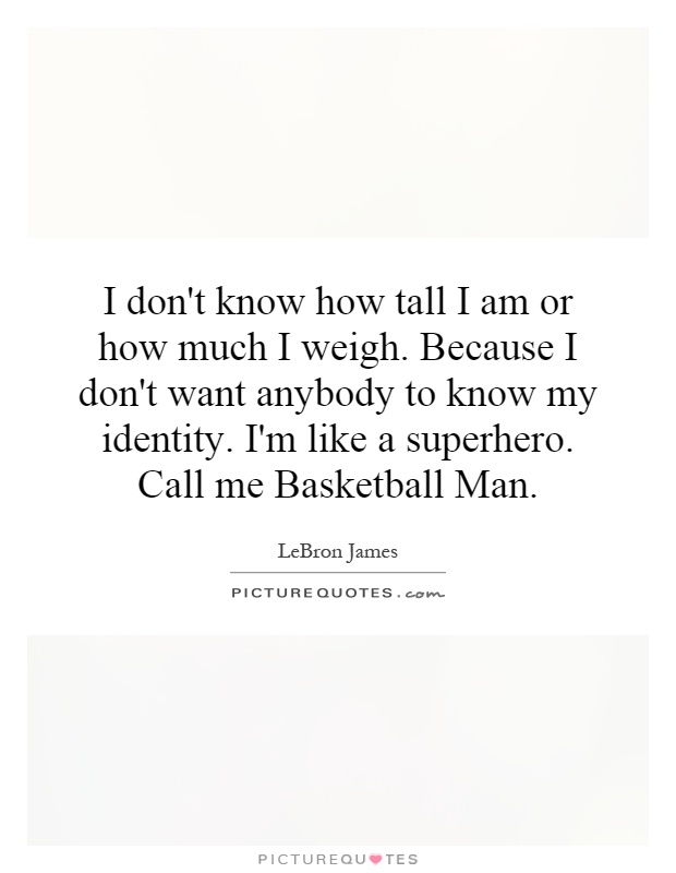 I don't know how tall I am or how much I weigh. Because I don't want anybody to know my identity. I'm like a superhero. Call me Basketball Man Picture Quote #1