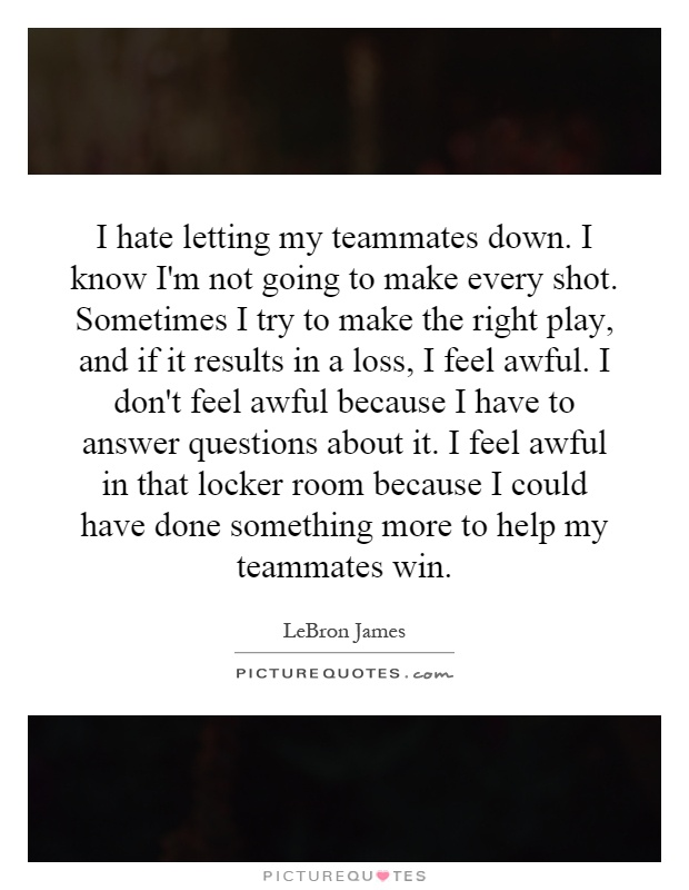 I hate letting my teammates down. I know I'm not going to make every shot. Sometimes I try to make the right play, and if it results in a loss, I feel awful. I don't feel awful because I have to answer questions about it. I feel awful in that locker room because I could have done something more to help my teammates win Picture Quote #1