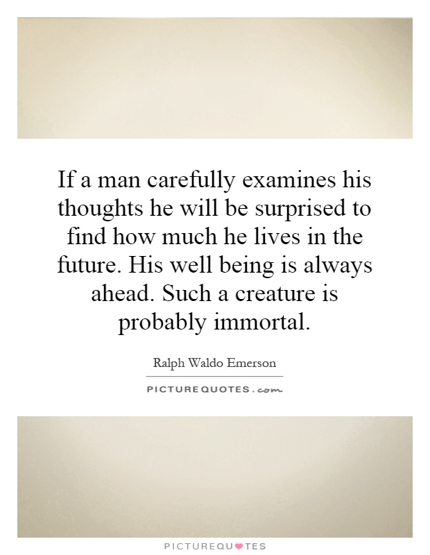 If a man carefully examines his thoughts he will be surprised to find how much he lives in the future. His well being is always ahead. Such a creature is probably immortal Picture Quote #1