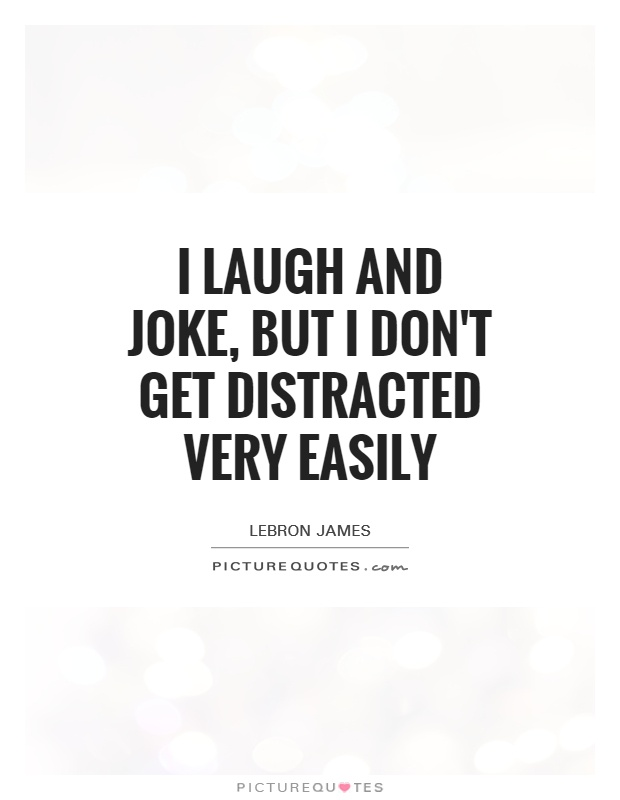 I laugh and joke, but I don't get distracted very easily Picture Quote #1