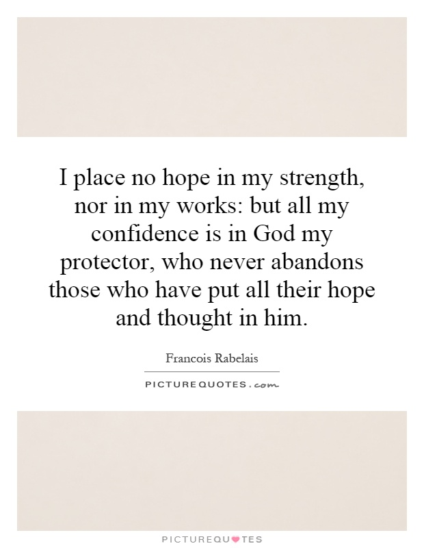 I place no hope in my strength, nor in my works: but all my confidence is in God my protector, who never abandons those who have put all their hope and thought in him Picture Quote #1