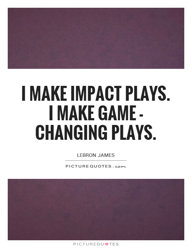 I make impact plays. I make game - changing plays Picture Quote #1