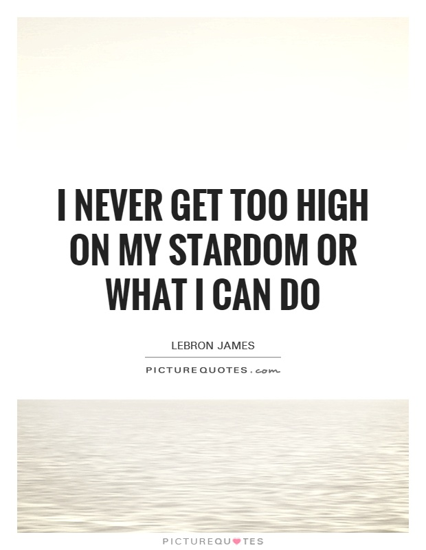 I never get too high on my stardom or what I can do Picture Quote #1