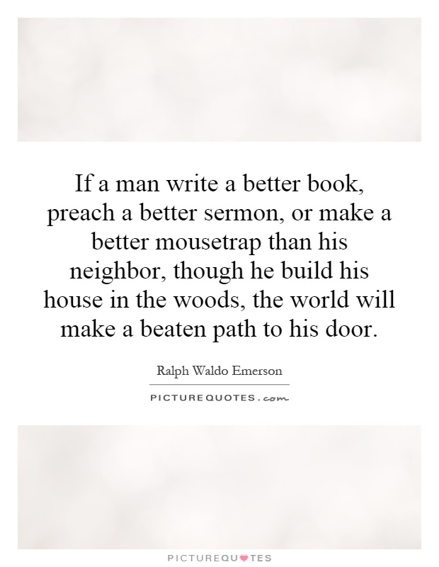 If a man write a better book, preach a better sermon, or make a better mousetrap than his neighbor, though he build his house in the woods, the world will make a beaten path to his door Picture Quote #1