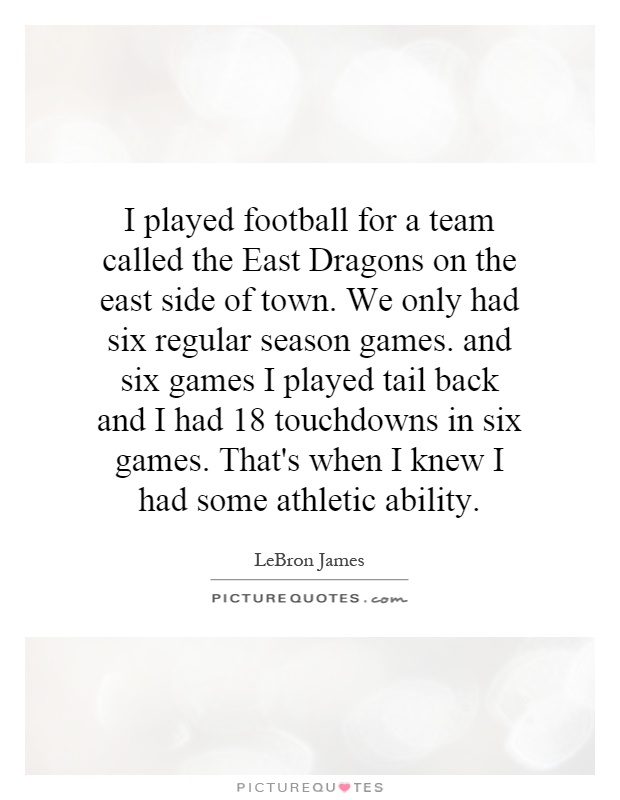 I played football for a team called the East Dragons on the east side of town. We only had six regular season games. and six games I played tail back and I had 18 touchdowns in six games. That's when I knew I had some athletic ability Picture Quote #1