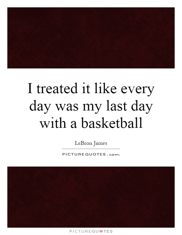 I treated it like every day was my last day with a basketball Picture Quote #1
