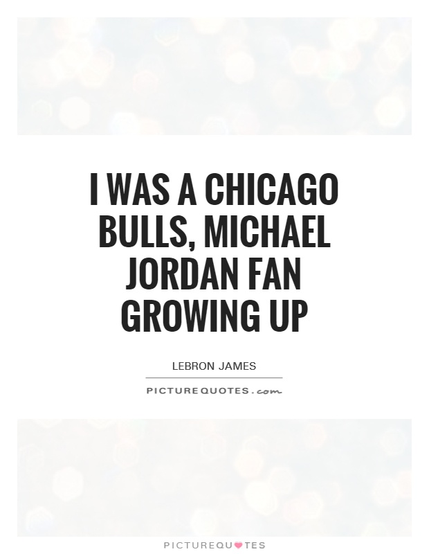 I was a Chicago Bulls, michael Jordan fan growing up Picture Quote #1