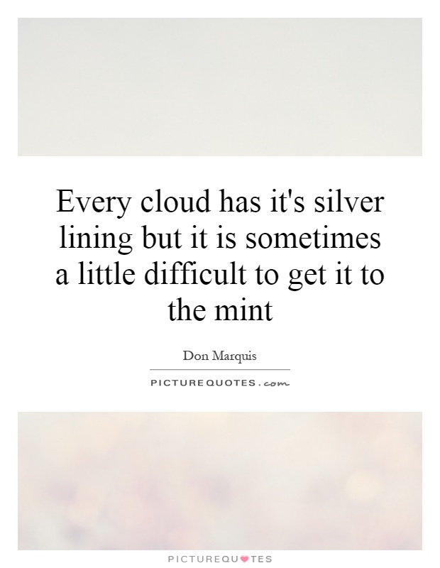 Every cloud has it's silver lining but it is sometimes a little difficult to get it to the mint Picture Quote #1