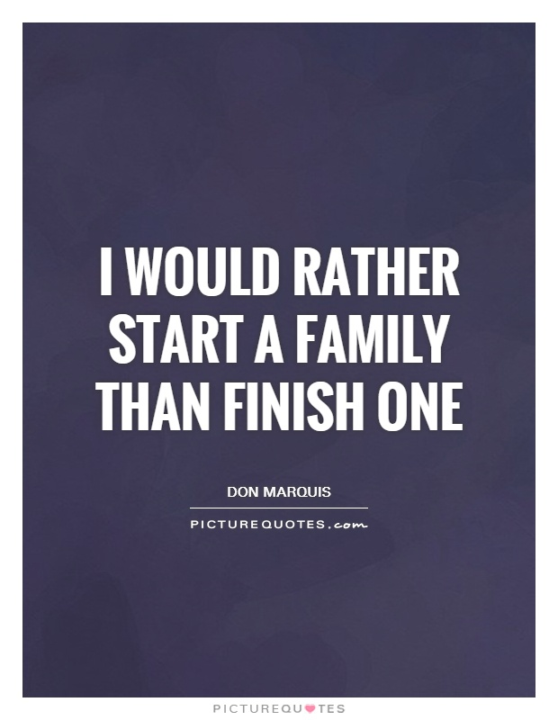 I would rather start a family than finish one Picture Quote #1