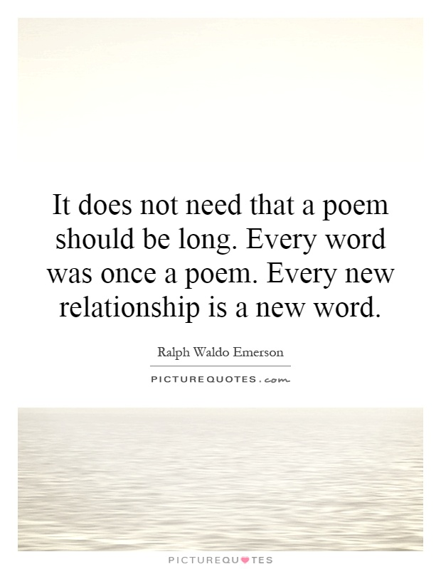It does not need that a poem should be long. Every word was once a poem. Every new relationship is a new word Picture Quote #1
