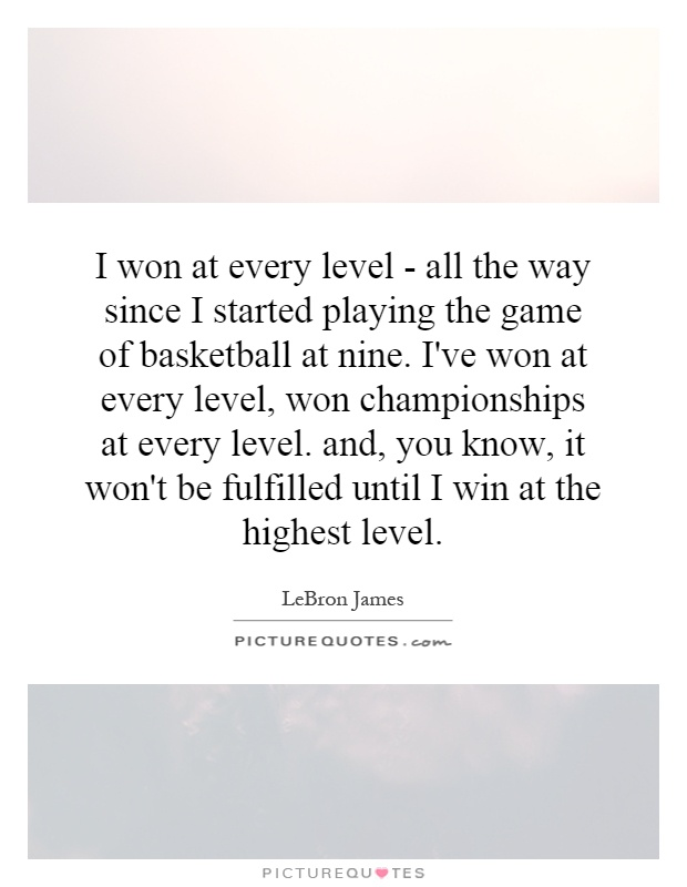 I won at every level - all the way since I started playing the game of basketball at nine. I've won at every level, won championships at every level. and, you know, it won't be fulfilled until I win at the highest level Picture Quote #1