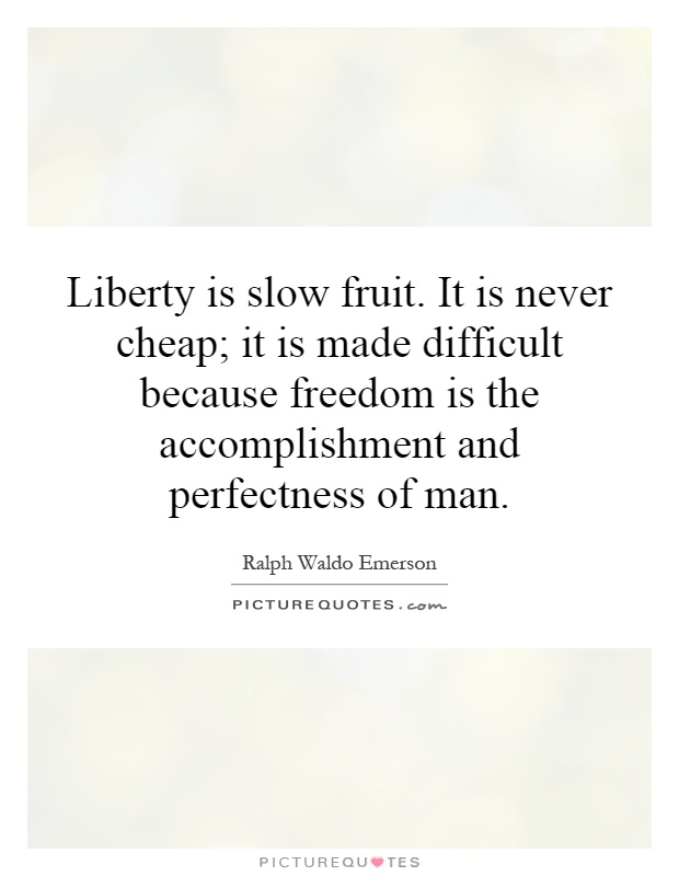 Liberty is slow fruit. It is never cheap; it is made difficult because freedom is the accomplishment and perfectness of man Picture Quote #1