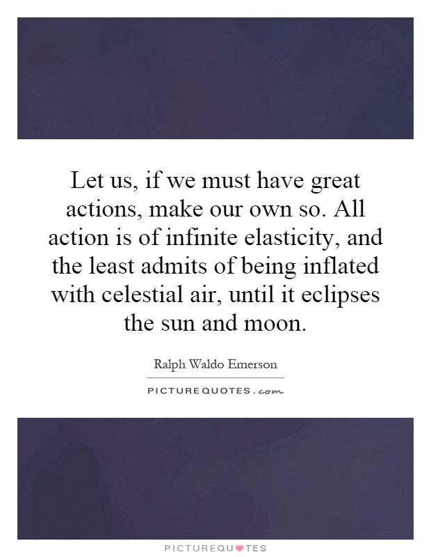 Let us, if we must have great actions, make our own so. All action is of infinite elasticity, and the least admits of being inflated with celestial air, until it eclipses the sun and moon Picture Quote #1